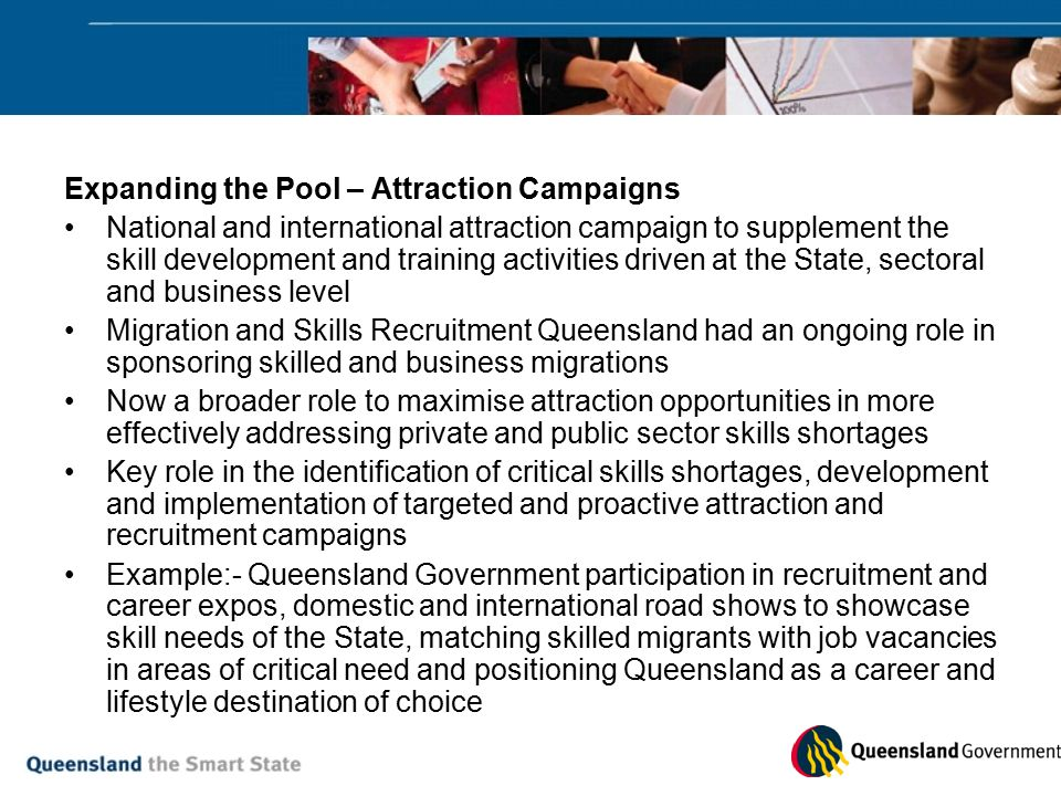 Expanding the Pool – Attraction Campaigns National and international attraction campaign to supplement the skill development and training activities driven at the State, sectoral and business level Migration and Skills Recruitment Queensland had an ongoing role in sponsoring skilled and business migrations Now a broader role to maximise attraction opportunities in more effectively addressing private and public sector skills shortages Key role in the identification of critical skills shortages, development and implementation of targeted and proactive attraction and recruitment campaigns Example:- Queensland Government participation in recruitment and career expos, domestic and international road shows to showcase skill needs of the State, matching skilled migrants with job vacancies in areas of critical need and positioning Queensland as a career and lifestyle destination of choice