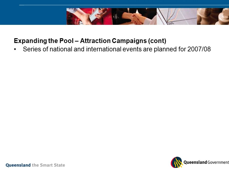 Expanding the Pool – Attraction Campaigns (cont) Series of national and international events are planned for 2007/08