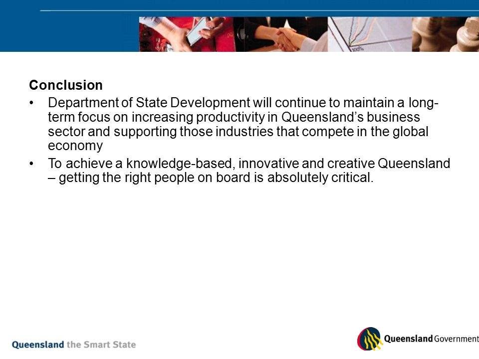 Conclusion Department of State Development will continue to maintain a long- term focus on increasing productivity in Queensland's business sector and supporting those industries that compete in the global economy To achieve a knowledge-based, innovative and creative Queensland – getting the right people on board is absolutely critical.