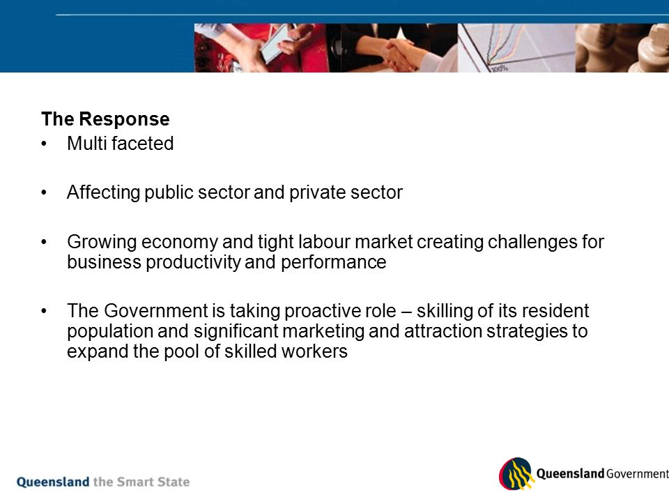 The Response Multi faceted Affecting public sector and private sector Growing economy and tight labour market creating challenges for business productivity and performance The Government is taking proactive role – skilling of its resident population and significant marketing and attraction strategies to expand the pool of skilled workers