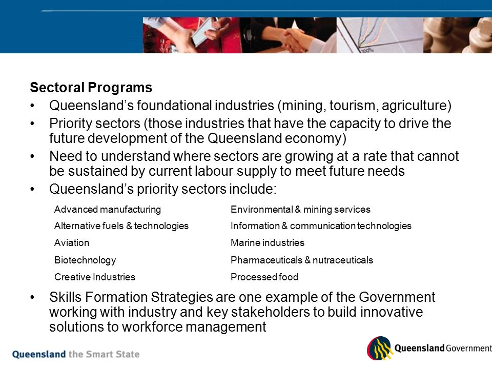 Sectoral Programs Queensland's foundational industries (mining, tourism, agriculture) Priority sectors (those industries that have the capacity to drive the future development of the Queensland economy) Need to understand where sectors are growing at a rate that cannot be sustained by current labour supply to meet future needs Queensland's priority sectors include: Skills Formation Strategies are one example of the Government working with industry and key stakeholders to build innovative solutions to workforce management Advanced manufacturingEnvironmental & mining services Alternative fuels & technologiesInformation & communication technologies AviationMarine industries BiotechnologyPharmaceuticals & nutraceuticals Creative IndustriesProcessed food