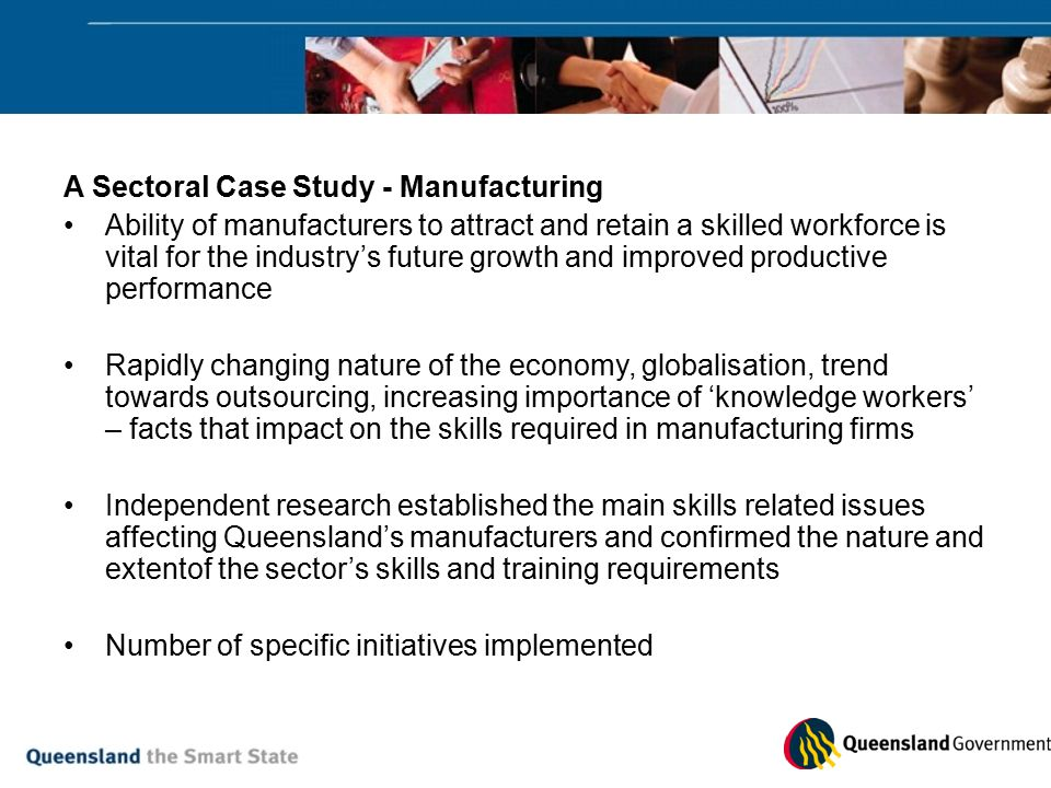 A Sectoral Case Study - Manufacturing Ability of manufacturers to attract and retain a skilled workforce is vital for the industry's future growth and improved productive performance Rapidly changing nature of the economy, globalisation, trend towards outsourcing, increasing importance of 'knowledge workers' – facts that impact on the skills required in manufacturing firms Independent research established the main skills related issues affecting Queensland's manufacturers and confirmed the nature and extentof the sector's skills and training requirements Number of specific initiatives implemented