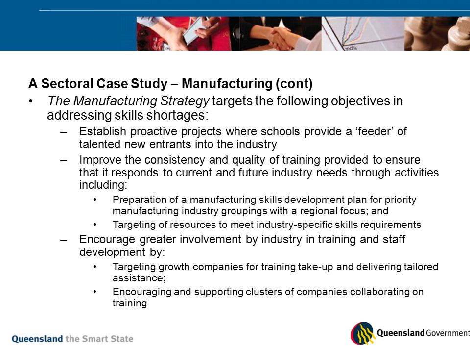 A Sectoral Case Study – Manufacturing (cont) The Manufacturing Strategy targets the following objectives in addressing skills shortages: –Establish proactive projects where schools provide a 'feeder' of talented new entrants into the industry –Improve the consistency and quality of training provided to ensure that it responds to current and future industry needs through activities including: Preparation of a manufacturing skills development plan for priority manufacturing industry groupings with a regional focus; and Targeting of resources to meet industry-specific skills requirements –Encourage greater involvement by industry in training and staff development by: Targeting growth companies for training take-up and delivering tailored assistance; Encouraging and supporting clusters of companies collaborating on training