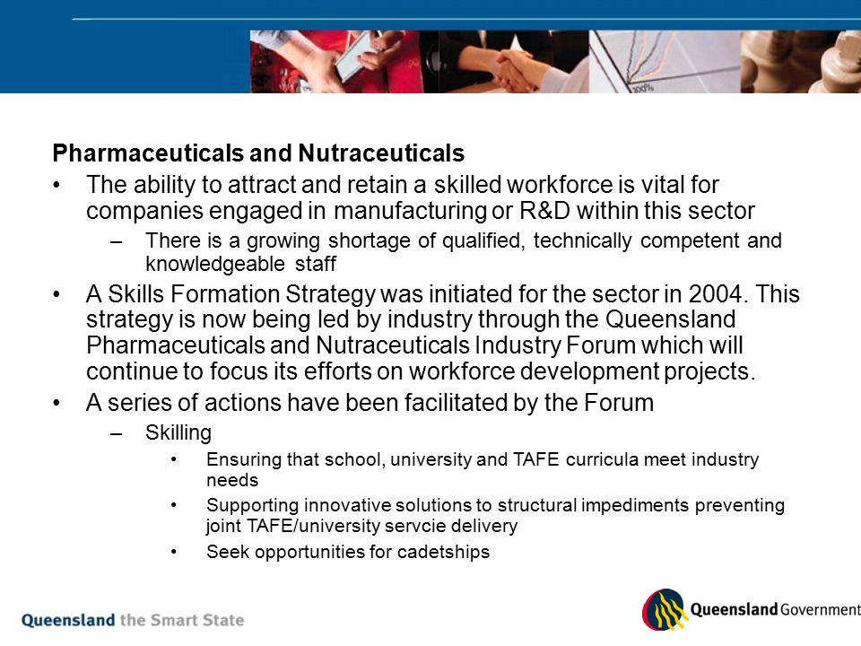 Pharmaceuticals and Nutraceuticals The ability to attract and retain a skilled workforce is vital for companies engaged in manufacturing or R&D within this sector –There is a growing shortage of qualified, technically competent and knowledgeable staff A Skills Formation Strategy was initiated for the sector in 2004.
