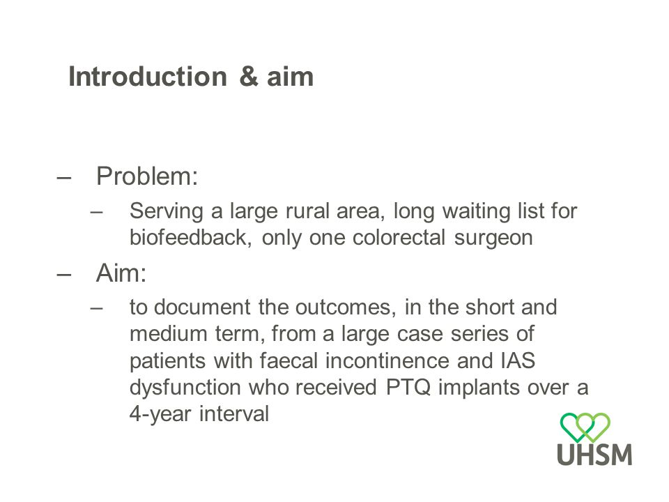 Introduction & aim –Problem: –Serving a large rural area, long waiting list for biofeedback, only one colorectal surgeon –Aim: –to document the outcomes, in the short and medium term, from a large case series of patients with faecal incontinence and IAS dysfunction who received PTQ implants over a 4-year interval