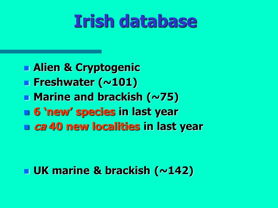 Irish database Alien & Cryptogenic Alien & Cryptogenic Freshwater (~101) Freshwater (~101) Marine and brackish (~75) Marine and brackish (~75) 6 'new' species in last year 6 'new' species in last year ca 40 new localities in last year ca 40 new localities in last year UK marine & brackish (~142) UK marine & brackish (~142)