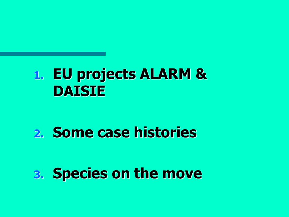 1. EU projects ALARM & DAISIE 2. Some case histories 3. Species on the move