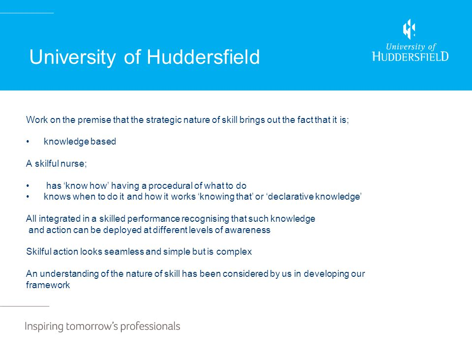 University of Huddersfield Work on the premise that the strategic nature of skill brings out the fact that it is; knowledge based A skilful nurse; has 'know how' having a procedural of what to do knows when to do it and how it works 'knowing that' or 'declarative knowledge' All integrated in a skilled performance recognising that such knowledge and action can be deployed at different levels of awareness Skilful action looks seamless and simple but is complex An understanding of the nature of skill has been considered by us in developing our framework