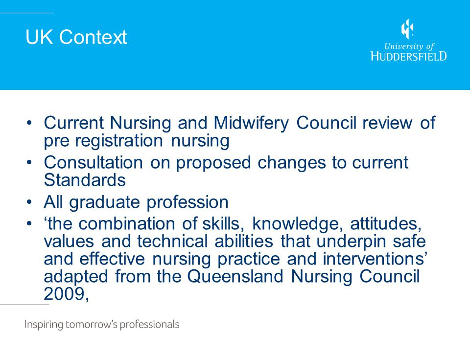 UK Context Current Nursing and Midwifery Council review of pre registration nursing Consultation on proposed changes to current Standards All graduate profession 'the combination of skills, knowledge, attitudes, values and technical abilities that underpin safe and effective nursing practice and interventions' adapted from the Queensland Nursing Council 2009,