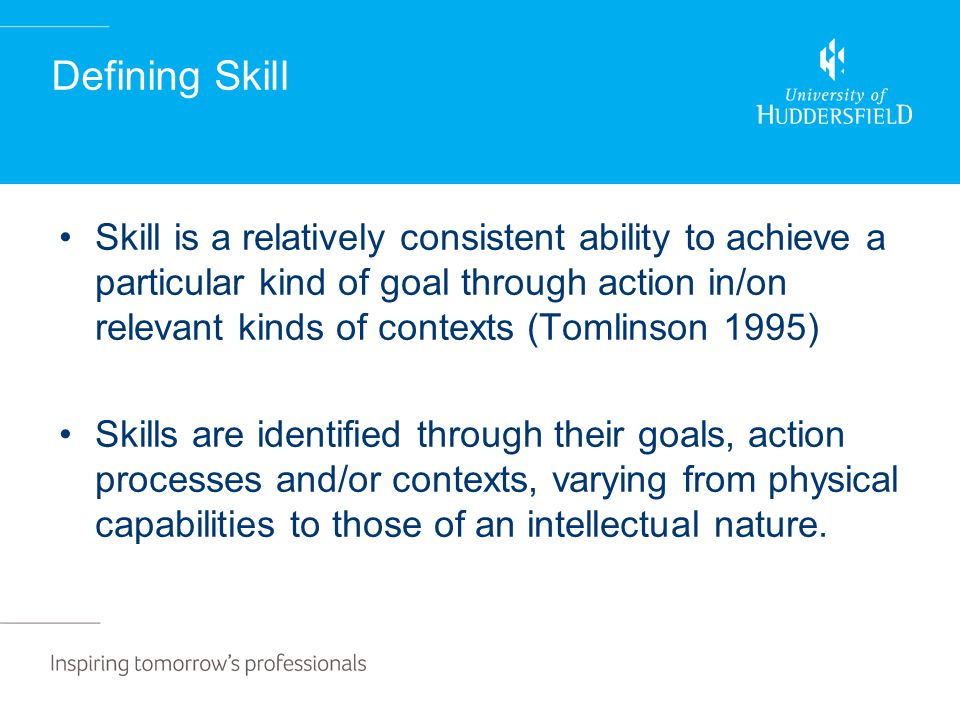 Defining Skill Skill is a relatively consistent ability to achieve a particular kind of goal through action in/on relevant kinds of contexts (Tomlinson 1995) Skills are identified through their goals, action processes and/or contexts, varying from physical capabilities to those of an intellectual nature.