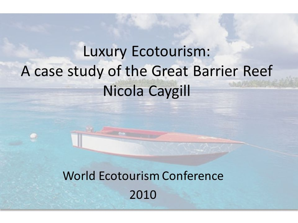 Luxury Ecotourism: A case study of the Great Barrier Reef Nicola Caygill World Ecotourism Conference 2010