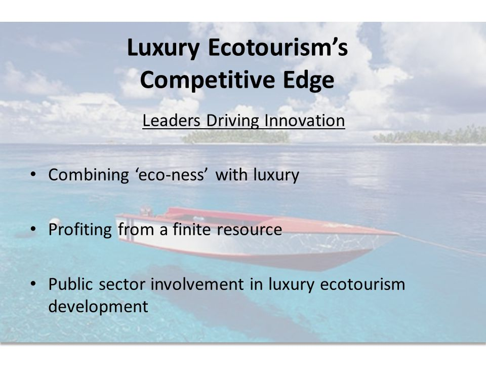 Luxury Ecotourism's Competitive Edge Leaders Driving Innovation Combining 'eco-ness' with luxury Profiting from a finite resource Public sector involvement in luxury ecotourism development