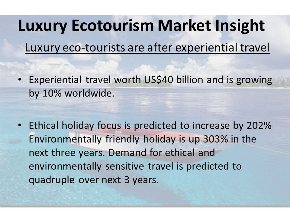 Luxury eco-tourists are after experiential travel Experiential travel worth US$40 billion and is growing by 10% worldwide.
