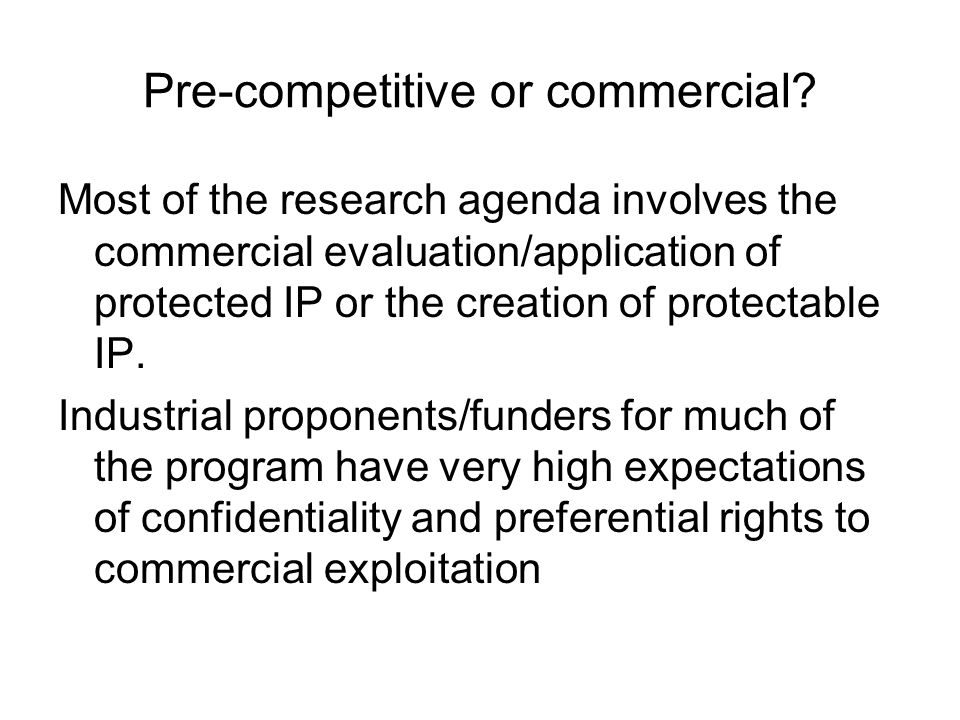 Pre-competitive or commercial? Most of the research agenda involves the commercial evaluation/application of protected IP or the creation of protectab