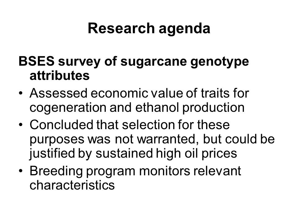 Research agenda BSES survey of sugarcane genotype attributes Assessed economic value of traits for cogeneration and ethanol production Concluded that
