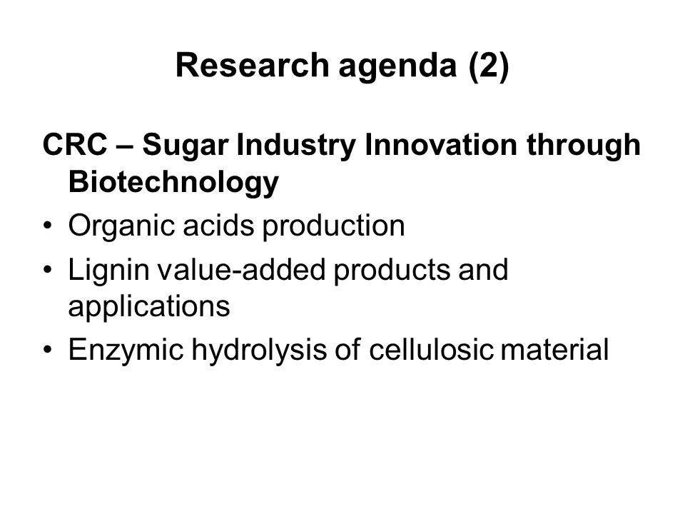 Research agenda (2) CRC – Sugar Industry Innovation through Biotechnology Organic acids production Lignin value-added products and applications Enzymic hydrolysis of cellulosic material