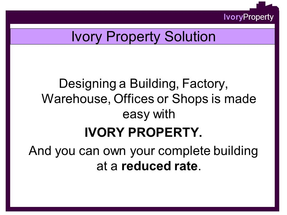 IvoryProperty Designing a Building, Factory, Warehouse, Offices or Shops is made easy with IVORY PROPERTY. And you can own your complete building at a