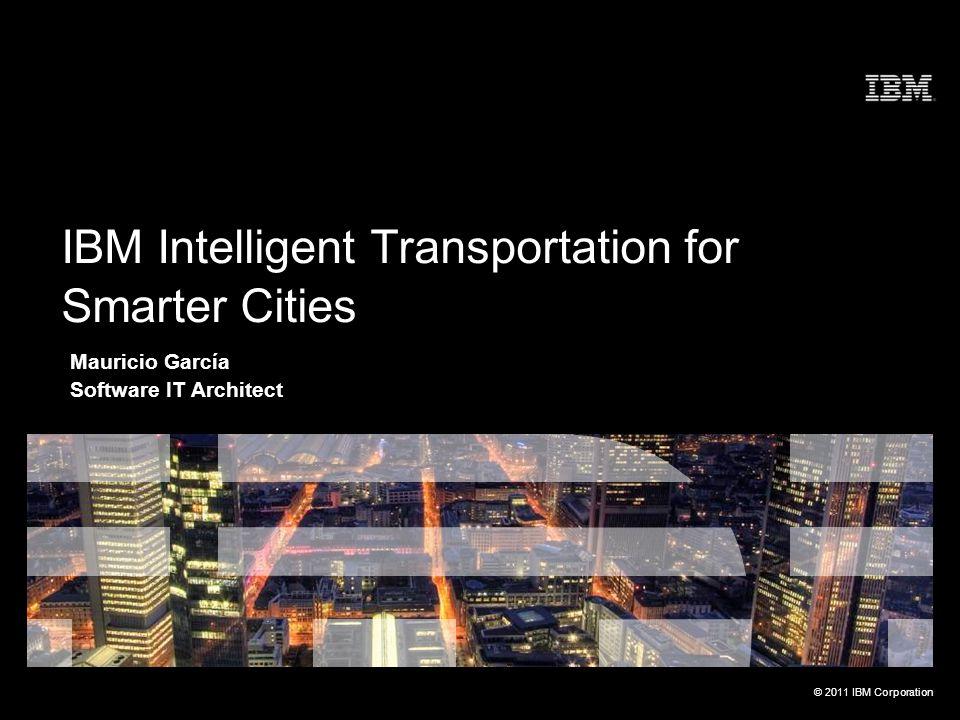 © 2011 IBM Corporation Mauricio García Software IT Architect IBM Intelligent Transportation for Smarter Cities