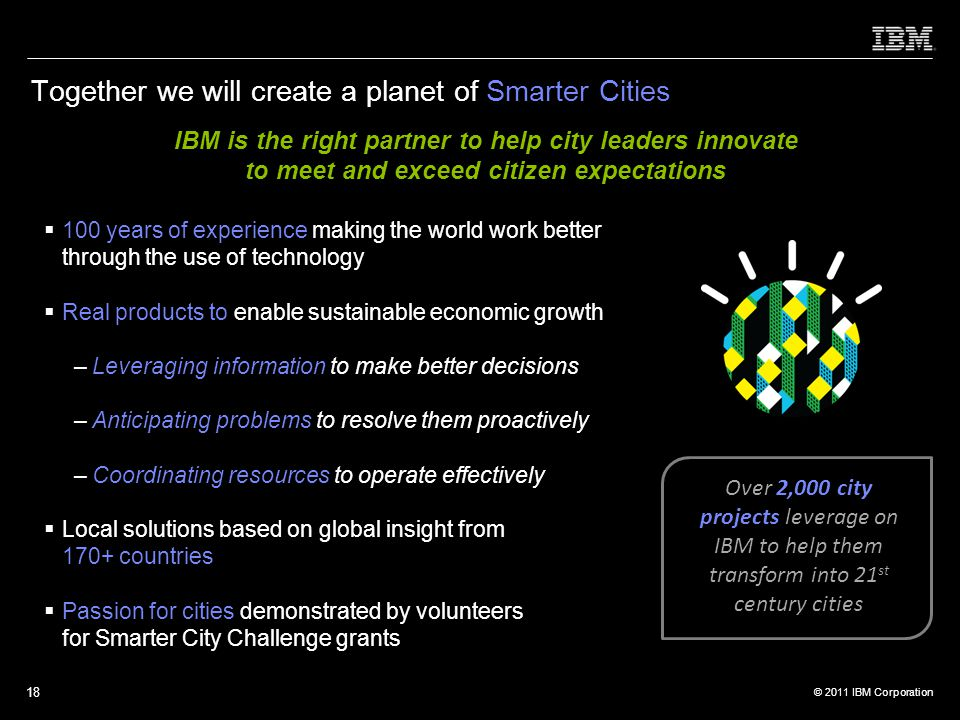 © 2011 IBM Corporation 18 Together we will create a planet of Smarter Cities  100 years of experience making the world work better through the use of technology  Real products to enable sustainable economic growth –Leveraging information to make better decisions –Anticipating problems to resolve them proactively –Coordinating resources to operate effectively  Local solutions based on global insight from 170+ countries  Passion for cities demonstrated by volunteers for Smarter City Challenge grants IBM is the right partner to help city leaders innovate to meet and exceed citizen expectations Over 2,000 city projects leverage on IBM to help them transform into 21 st century cities