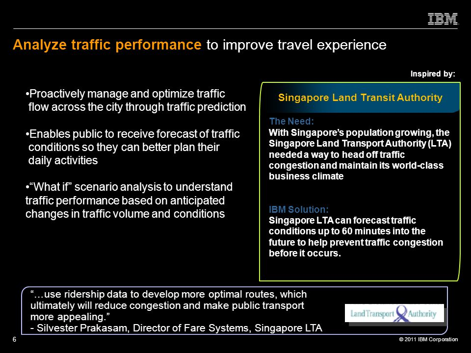 © 2011 IBM Corporation 6 Analyze traffic performance to improve travel experience Proactively manage and optimize traffic flow across the city through traffic prediction Enables public to receive forecast of traffic conditions so they can better plan their daily activities What if scenario analysis to understand traffic performance based on anticipated changes in traffic volume and conditions Inspired by: Singapore Land Transit Authority The Need: With Singapore's population growing, the Singapore Land Transport Authority (LTA) needed a way to head off traffic congestion and maintain its world-class business climate IBM Solution: Singapore LTA can forecast traffic conditions up to 60 minutes into the future to help prevent traffic congestion before it occurs.