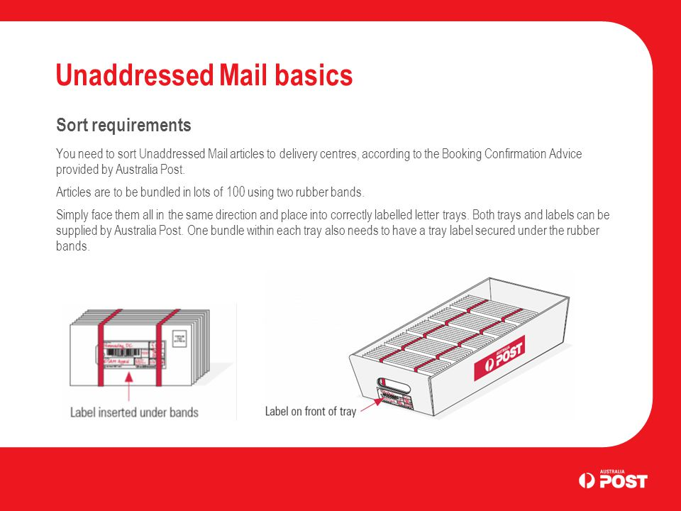 Unaddressed Mail basics Sort requirements You need to sort Unaddressed Mail articles to delivery centres, according to the Booking Confirmation Advice