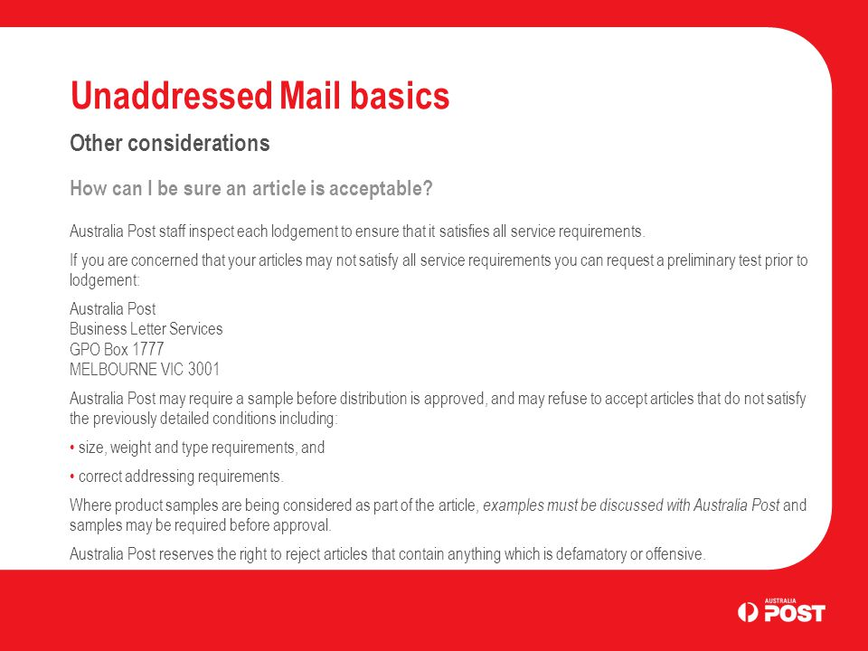 Unaddressed Mail basics Other considerations How can I be sure an article is acceptable? Australia Post staff inspect each lodgement to ensure that it