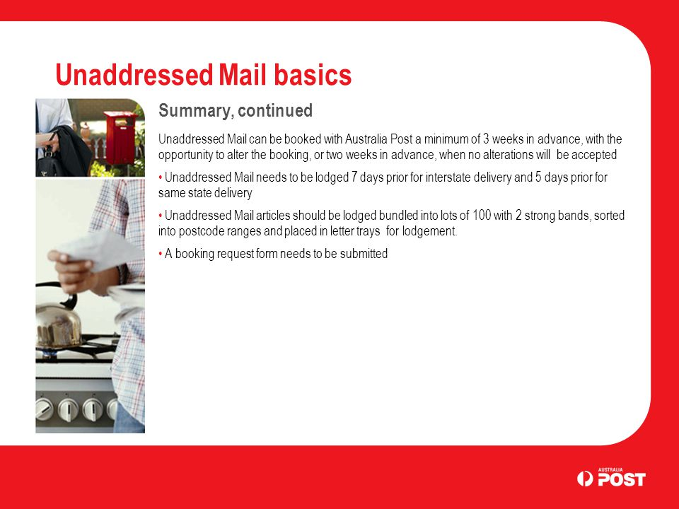 Unaddressed Mail basics Summary, continued Unaddressed Mail can be booked with Australia Post a minimum of 3 weeks in advance, with the opportunity to