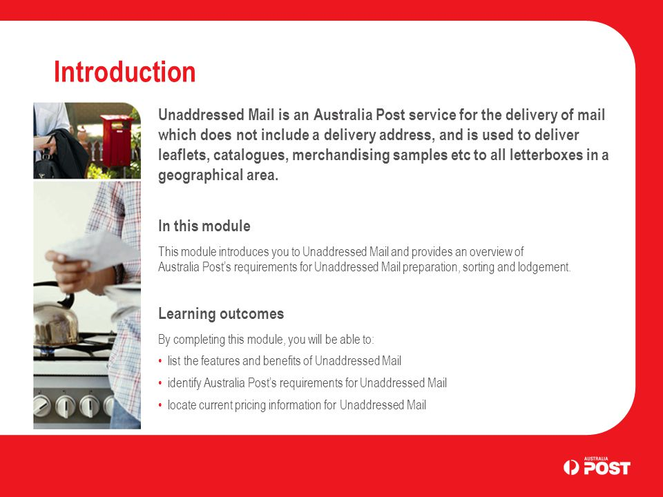 Introduction Unaddressed Mail is an Australia Post service for the delivery of mail which does not include a delivery address, and is used to deliver