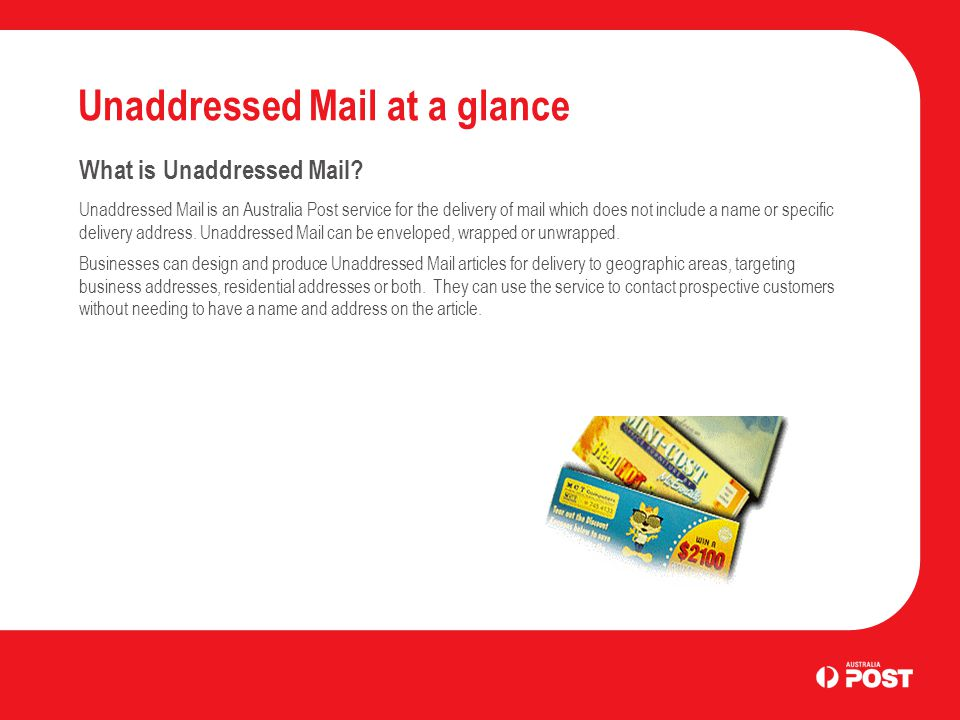 Unaddressed Mail at a glance What is Unaddressed Mail? Unaddressed Mail is an Australia Post service for the delivery of mail which does not include a