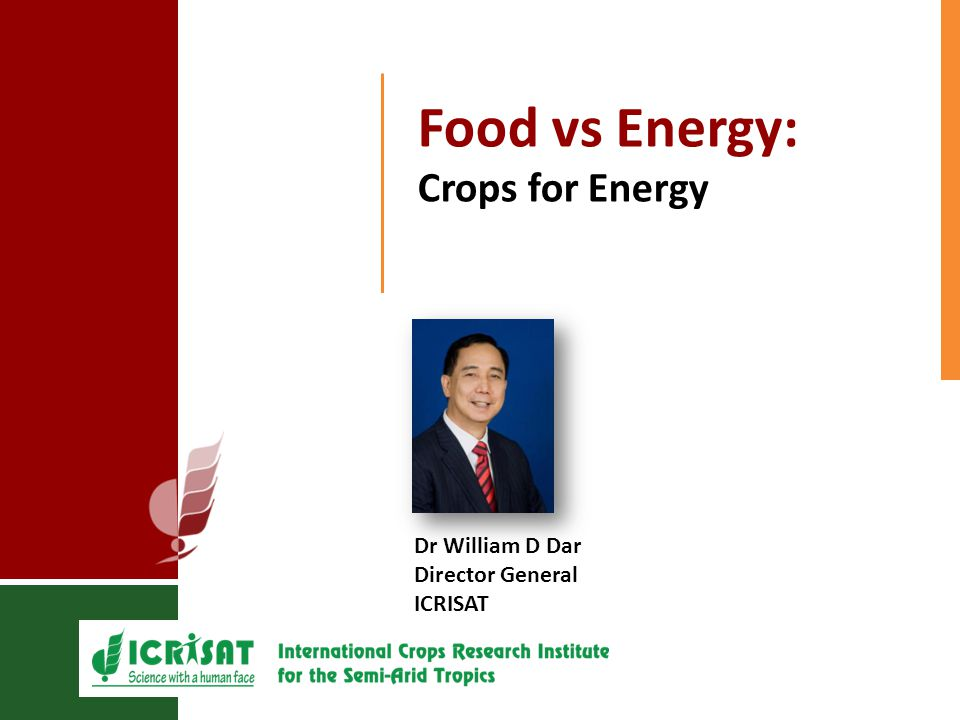 Food vs Energy: Crops for Energy Dr William D Dar Director General ICRISAT