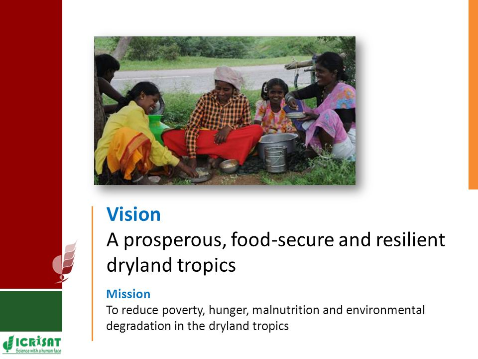 Vision A prosperous, food-secure and resilient dryland tropics Mission To reduce poverty, hunger, malnutrition and environmental degradation in the dryland tropics