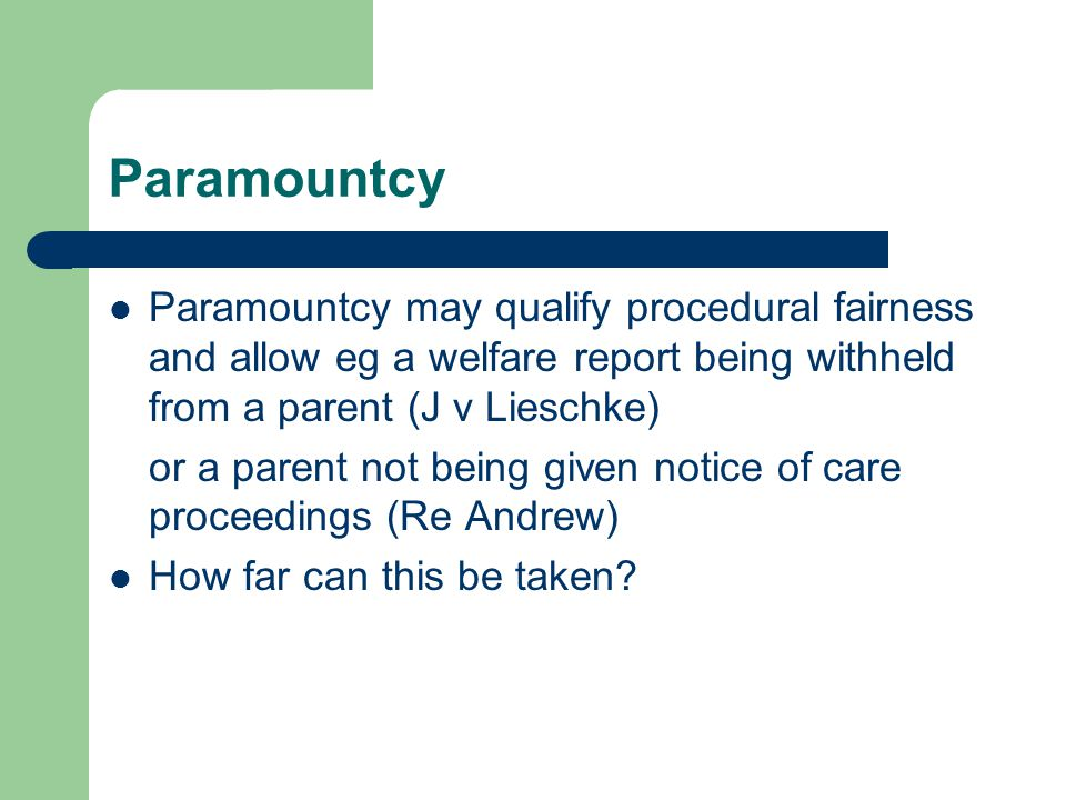 Paramountcy Paramountcy may qualify procedural fairness and allow eg a welfare report being withheld from a parent (J v Lieschke) or a parent not being given notice of care proceedings (Re Andrew) How far can this be taken