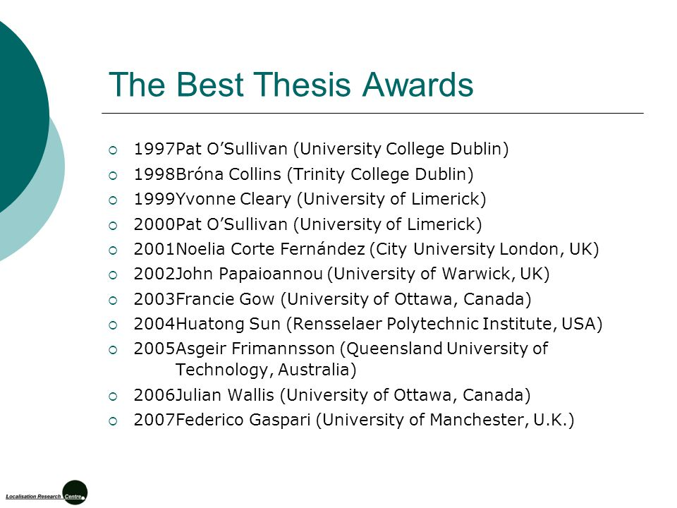 The Best Thesis Awards  1997Pat O'Sullivan (University College Dublin)  1998Bróna Collins (Trinity College Dublin)  1999Yvonne Cleary (University of Limerick)  2000Pat O'Sullivan (University of Limerick)  2001Noelia Corte Fernández (City University London, UK)  2002John Papaioannou (University of Warwick, UK)  2003Francie Gow (University of Ottawa, Canada)  2004Huatong Sun (Rensselaer Polytechnic Institute, USA)  2005Asgeir Frimannsson (Queensland University of Technology, Australia)  2006Julian Wallis (University of Ottawa, Canada)  2007Federico Gaspari (University of Manchester, U.K.)