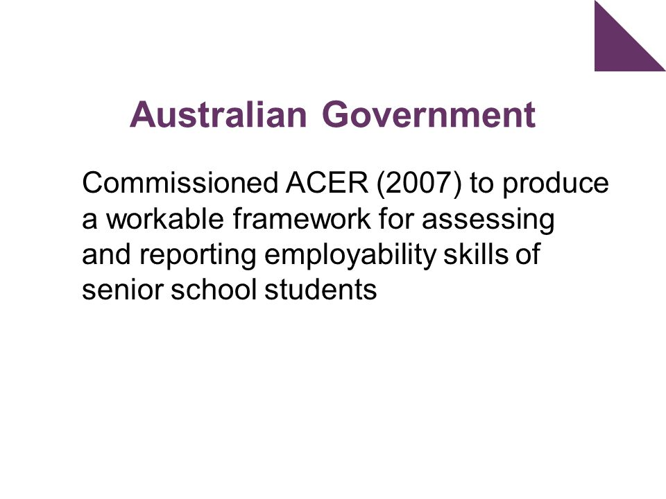 Australian Government Commissioned ACER (2007) to produce a workable framework for assessing and reporting employability skills of senior school students