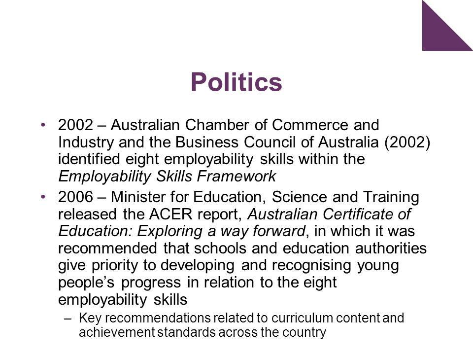 Politics 2002 – Australian Chamber of Commerce and Industry and the Business Council of Australia (2002) identified eight employability skills within the Employability Skills Framework 2006 – Minister for Education, Science and Training released the ACER report, Australian Certificate of Education: Exploring a way forward, in which it was recommended that schools and education authorities give priority to developing and recognising young people's progress in relation to the eight employability skills –Key recommendations related to curriculum content and achievement standards across the country