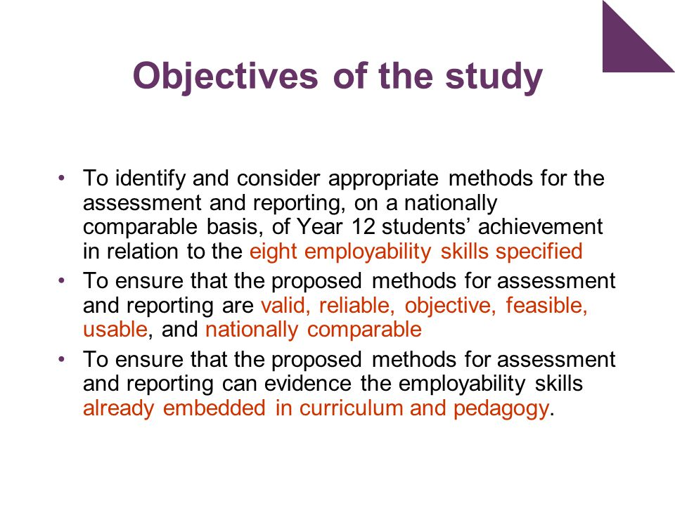 Objectives of the study To identify and consider appropriate methods for the assessment and reporting, on a nationally comparable basis, of Year 12 students' achievement in relation to the eight employability skills specified To ensure that the proposed methods for assessment and reporting are valid, reliable, objective, feasible, usable, and nationally comparable To ensure that the proposed methods for assessment and reporting can evidence the employability skills already embedded in curriculum and pedagogy.