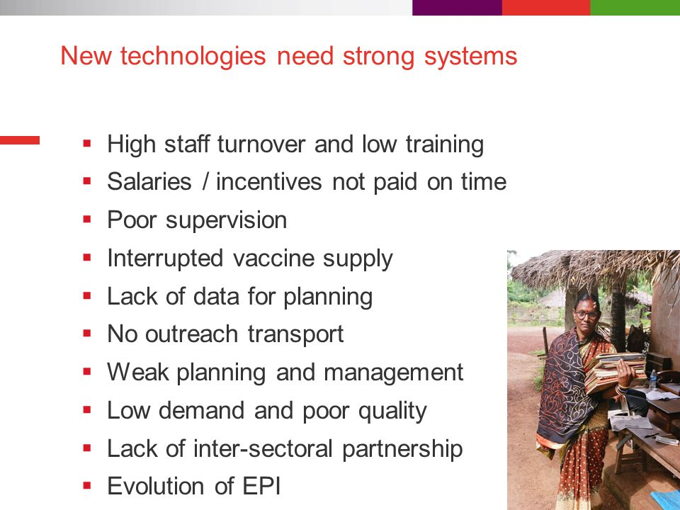 New technologies need strong systems  High staff turnover and low training  Salaries / incentives not paid on time  Poor supervision  Interrupted vaccine supply  Lack of data for planning  No outreach transport  Weak planning and management  Low demand and poor quality  Lack of inter-sectoral partnership  Evolution of EPI