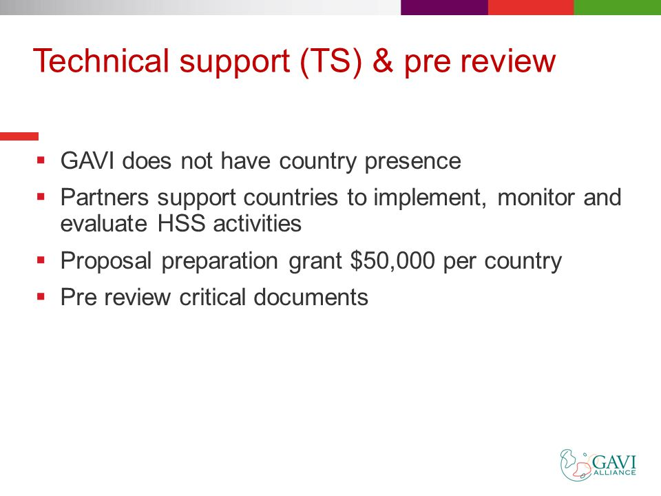 Technical support (TS) & pre review  GAVI does not have country presence  Partners support countries to implement, monitor and evaluate HSS activities  Proposal preparation grant $50,000 per country  Pre review critical documents
