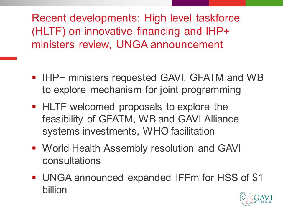 Recent developments: High level taskforce (HLTF) on innovative financing and IHP+ ministers review, UNGA announcement  IHP+ ministers requested GAVI, GFATM and WB to explore mechanism for joint programming  HLTF welcomed proposals to explore the feasibility of GFATM, WB and GAVI Alliance systems investments, WHO facilitation  World Health Assembly resolution and GAVI consultations  UNGA announced expanded IFFm for HSS of $1 billion