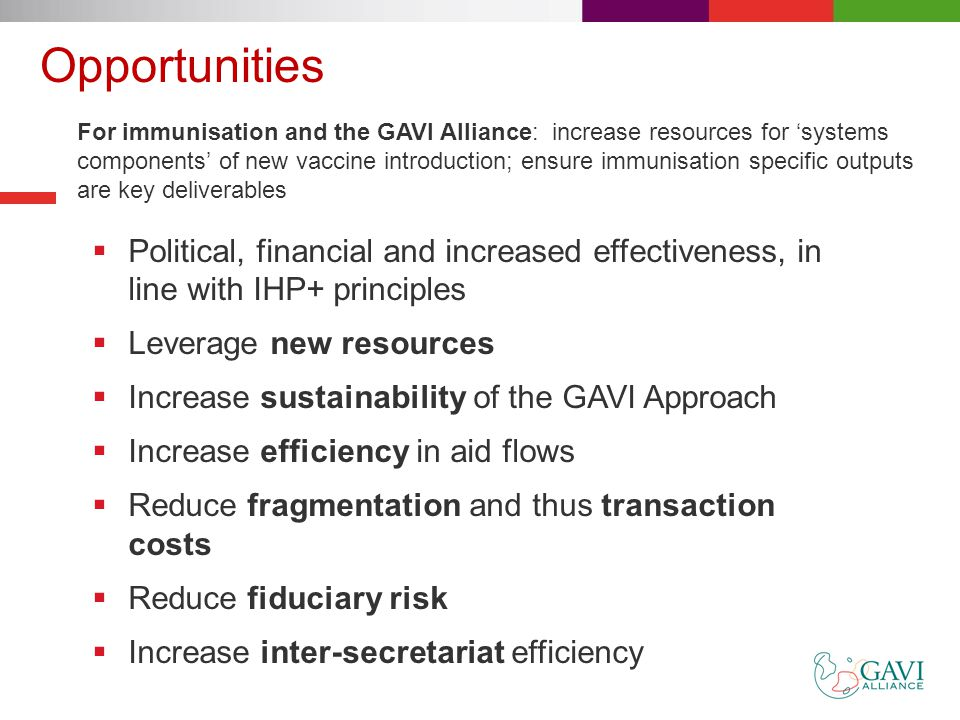 Opportunities  Political, financial and increased effectiveness, in line with IHP+ principles  Leverage new resources  Increase sustainability of the GAVI Approach  Increase efficiency in aid flows  Reduce fragmentation and thus transaction costs  Reduce fiduciary risk  Increase inter-secretariat efficiency For immunisation and the GAVI Alliance: increase resources for 'systems components' of new vaccine introduction; ensure immunisation specific outputs are key deliverables