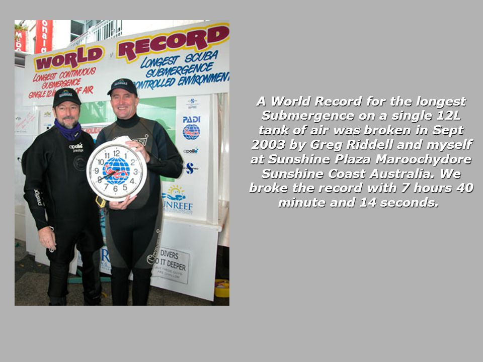A World Record for the longest Submergence on a single 12L tank of air was broken in Sept 2003 by Greg Riddell and myself at Sunshine Plaza Maroochydore Sunshine Coast Australia.