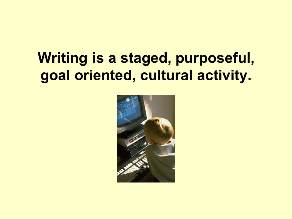 Writing is a staged, purposeful, goal oriented, cultural activity.