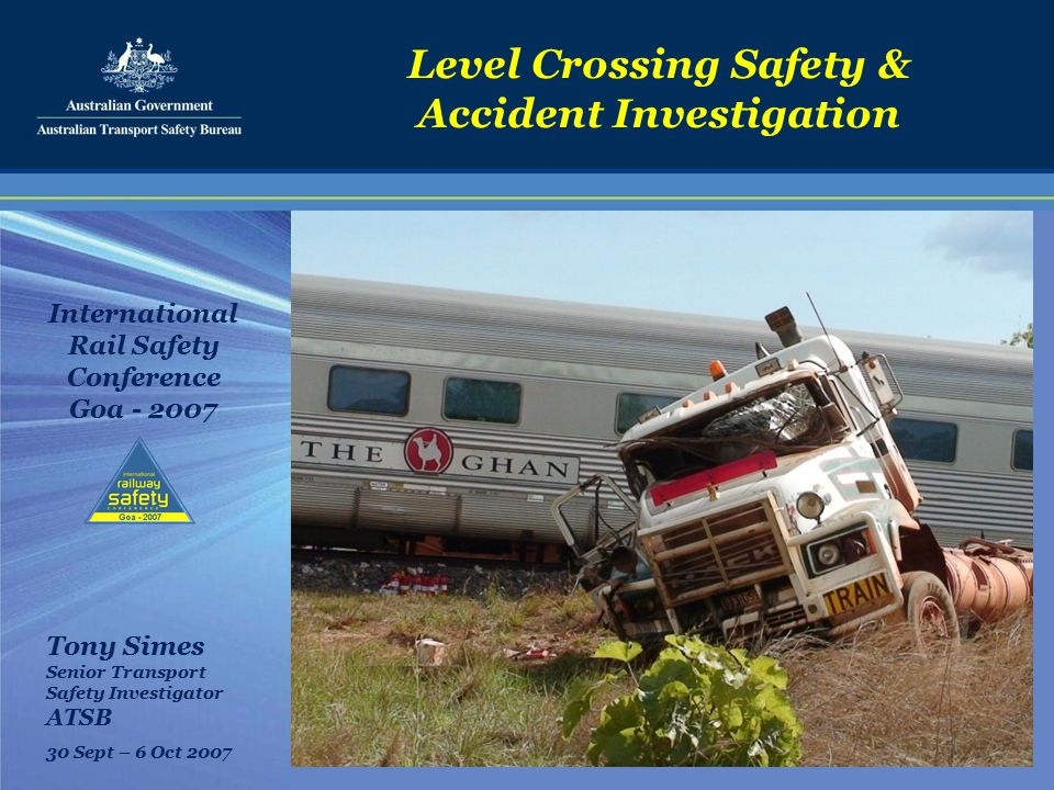 Level Crossing Safety & Accident Investigation International Rail Safety Conference Goa - 2007 Tony Simes Senior Transport Safety Investigator ATSB 30 Sept – 6 Oct 2007