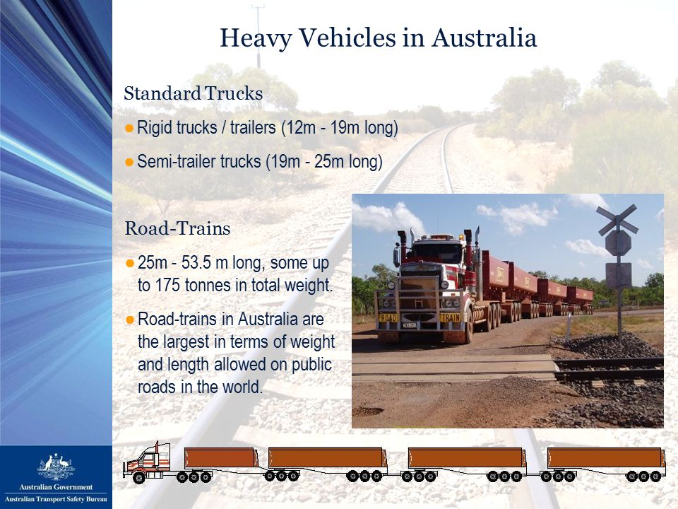 Heavy Vehicles in Australia Road-Trains ●25m - 53.5 m long, some up to 175 tonnes in total weight.