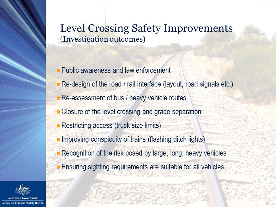 Level Crossing Safety Improvements (Investigation outcomes) ●Public awareness and law enforcement ●Re-design of the road / rail interface (layout, road signals etc.) ●Re-assessment of bus / heavy vehicle routes ●Closure of the level crossing and grade separation ●Restricting access (truck size limits) ●Improving conspicuity of trains (flashing ditch lights) ●Recognition of the risk posed by large, long, heavy vehicles ●Ensuring sighting requirements are suitable for all vehicles