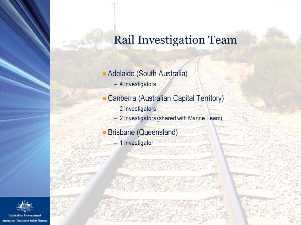 Rail Investigation Team ●Adelaide (South Australia) – 4 Investigators ●Canberra (Australian Capital Territory) – 2 Investigators – 2 Investigators (shared with Marine Team) ●Brisbane (Queensland) – 1 Investigator