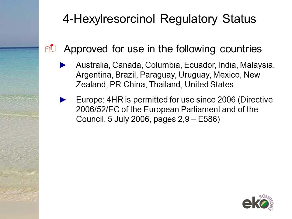 4-Hexylresorcinol Regulatory Status  Approved for use in the following countries ►Australia, Canada, Columbia, Ecuador, India, Malaysia, Argentina, Brazil, Paraguay, Uruguay, Mexico, New Zealand, PR China, Thailand, United States ►Europe: 4HR is permitted for use since 2006 (Directive 2006/52/EC of the European Parliament and of the Council, 5 July 2006, pages 2,9 – E586)