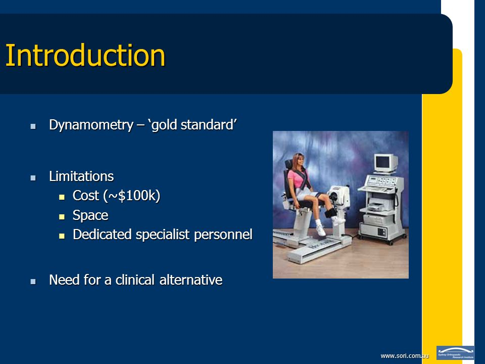 www.sori.com.au Introduction Dynamometry – 'gold standard' Dynamometry – 'gold standard' Limitations Limitations Cost (~$100k) Cost (~$100k) Space Space Dedicated specialist personnel Dedicated specialist personnel Need for a clinical alternative Need for a clinical alternative