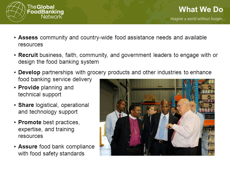 Assess community and country-wide food assistance needs and available resources Recruit business, faith, community, and government leaders to engage with or design the food banking system Develop partnerships with grocery products and other industries to enhance food banking service delivery Provide planning and technical support Share logistical, operational and technology support Promote best practices, expertise, and training resources Assure food bank compliance with food safety standards What We Do