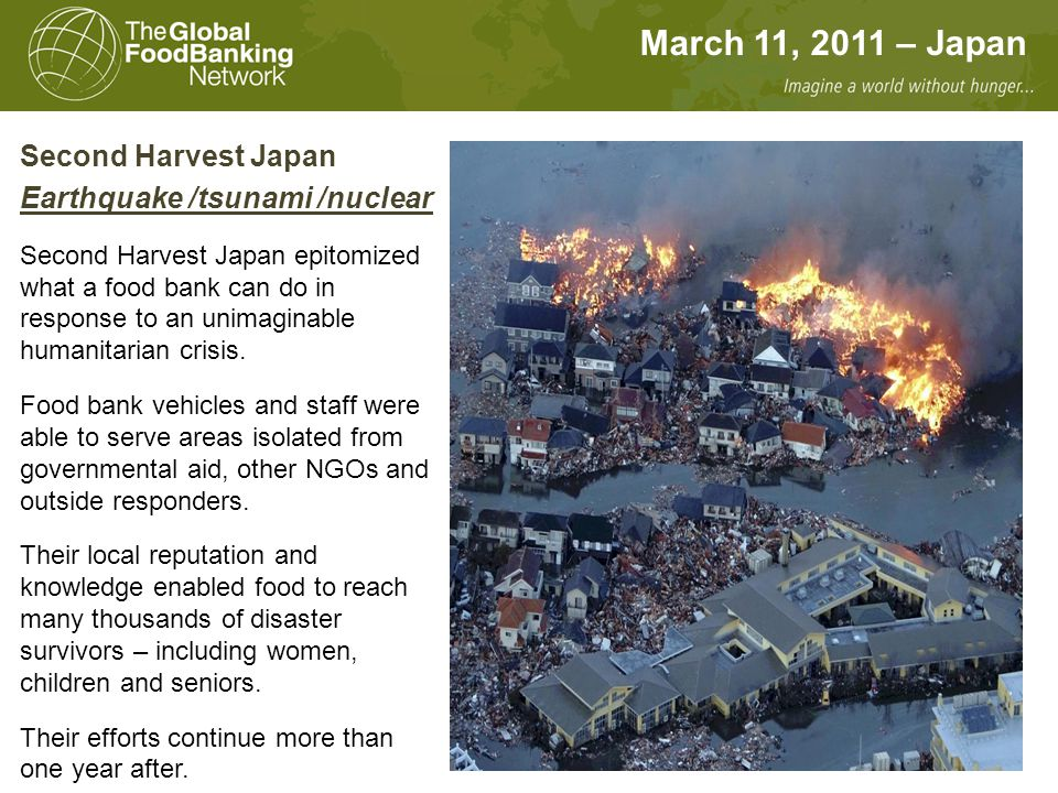 March 11, 2011 – Japan Second Harvest Japan Earthquake /tsunami /nuclear Second Harvest Japan epitomized what a food bank can do in response to an uni